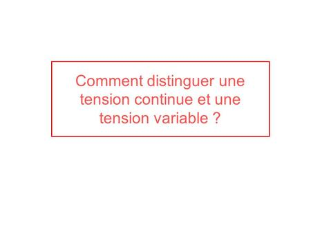 Comment distinguer une tension continue et une tension variable ?