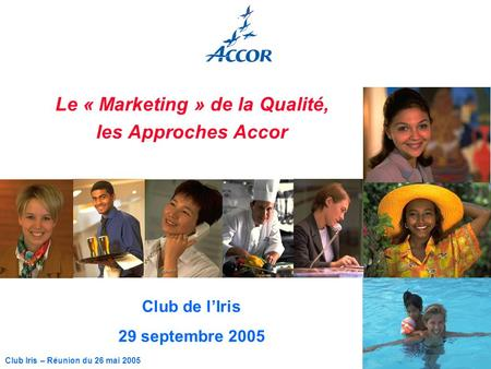 1 Club Iris – Réunion du 26 mai 2005 Le « Marketing » de la Qualité, les Approches Accor Club de lIris 29 septembre 2005.
