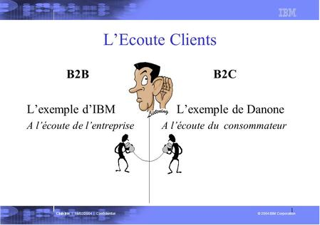 © 2004 IBM Corporation Club Iris | 19/02/2004 | Confidential 1 LEcoute Clients B2B B2C Lexemple dIBM Lexemple de Danone A lécoute de lentreprise A lécoute.