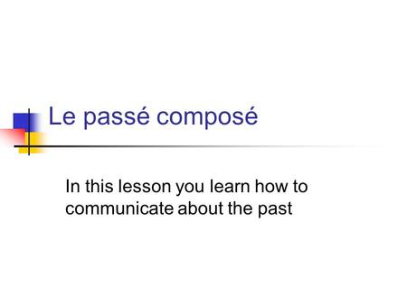 Le passé composé In this lesson you learn how to communicate about the past.