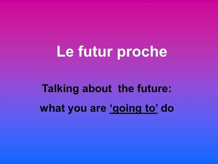 Le futur proche Talking about the future: what you are going to do.