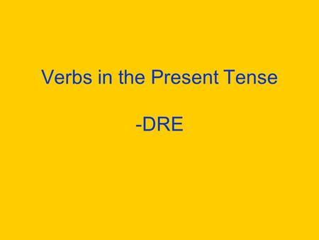 Verbs in the Present Tense -DRE What verbs on –dre do you know? Write as many verbs on –re on a piece of paper as you can. You have 3 minutes! Yes, this.