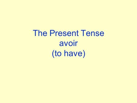 The Present Tense avoir (to have) Learn the Present Tense of avoir jainous avons tu asvous avez Il,elle aIls,elles ont.