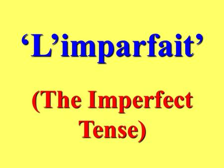 Limparfait (The Imperfect Tense) What is the Imperfect Tense ? The imperfect tense is used to talk about ongoing or habitual actions which happened in.
