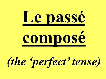 Le passé composé (the perfect tense) Whats it all about ? The perfect tense is used in French to talk about completed actions which have happened in.