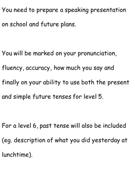 You need to prepare a speaking presentation on school and future plans. You will be marked on your pronunciation, fluency, accuracy, how much you say and.