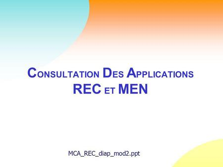 C ONSULTATION D ES A PPLICATIONS REC ET MEN MCA_REC_diap_mod2.ppt.