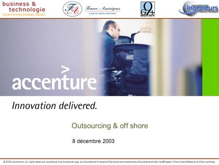 8 décembre 2003 Outsourcing & off shore © 2003 Accenture. All rights reserved. Accenture, the Accenture logo, and Accenture Innovation Delivered are trademarks.