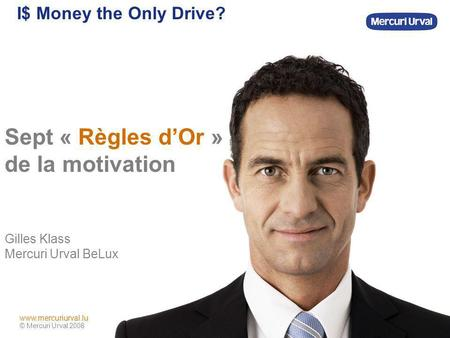 Www.mercuriurval.com © Mercuri Urval 2008 www.mercuriurval.lu I$ Money the Only Drive? Sept « Règles dOr » de la motivation Gilles Klass Mercuri Urval.