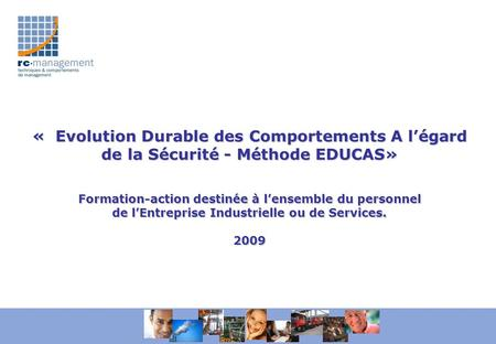 « Evolution Durable des Comportements A légard de la Sécurité - Méthode EDUCAS» Formation-action destinée à lensemble du personnel de lEntreprise Industrielle.