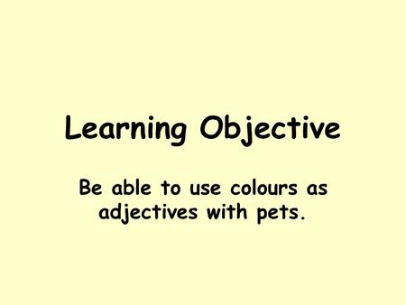 Learning Objective Be able to use colours as adjectives with pets.