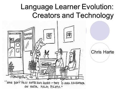 Language Learner Evolution: Creators and Technology Chris Harte.