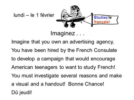 Lundi – le 9 février Imaginez... Imagine that you own an advertising agency, You have been hired by the French Consulate to develop a campaign that would.