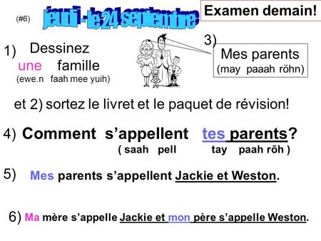 Comment sappellent tes parents? ( saah pell tay paah rõh ) Mes parents (may paaah röhn) (#6) Examen demain! Dessinez une famille (ewe.n faah mee yuih)
