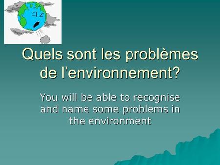 Quels sont les problèmes de lenvironnement? You will be able to recognise and name some problems in the environment.