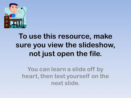 To use this resource, make sure you view the slideshow, not just open the file. You can learn a slide off by heart, then test yourself on the next slide.