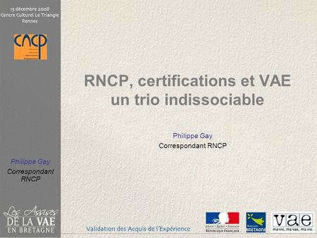 Philippe Gay Correspondant RNCP RNCP, certifications et VAE un trio indissociable Philippe Gay Correspondant RNCP.