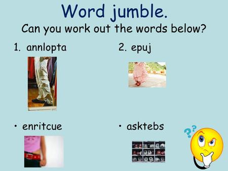 Word jumble. Can you work out the words below? 1.annlopta2.epuj enritcueasktebs.