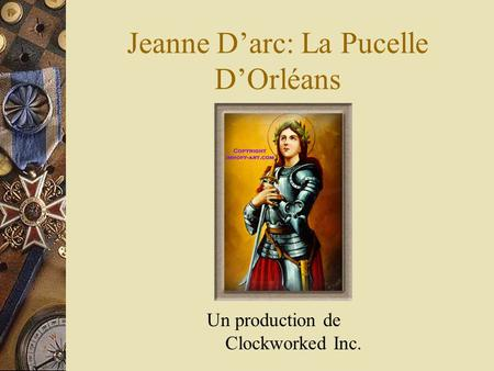 Jeanne Darc: La Pucelle DOrléans Un production de Clockworked Inc.