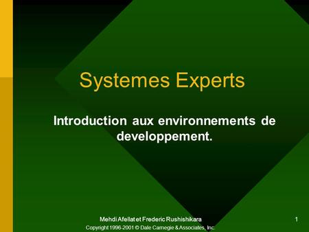 Mehdi Afellat et Frederic Rushishikara 1 Systemes Experts Introduction aux environnements de developpement. Copyright 1996-2001 © Dale Carnegie & Associates,