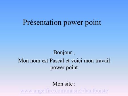 Présentation power point Bonjour, Mon nom est Pascal et voici mon travail power point Mon site : www.angelfire.com/music5/hautboiste www.angelfire.com/music5/hautboiste.