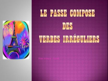 Par Mme. Cook. When speaking of the passe compose, one refer to verbs with irregular stems as the passé composé irrégulier.