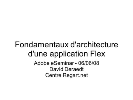Fondamentaux d'architecture d'une application Flex Adobe eSeminar - 06/06/08 David Deraedt Centre Regart.net.
