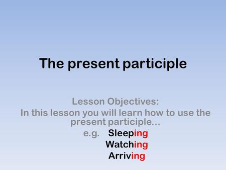 The present participle Lesson Objectives: In this lesson you will learn how to use the present participle... e.g. Sleeping Watching Arriving.