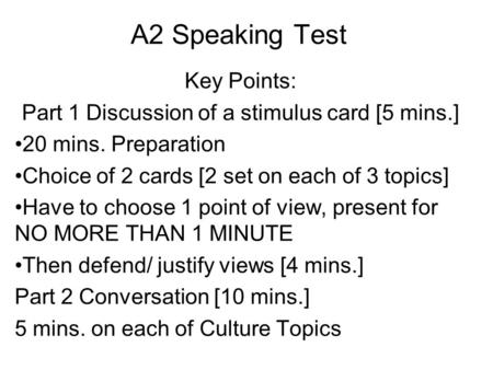 A2 Speaking Test Key Points: Part 1 Discussion of a stimulus card [5 mins.] 20 mins. Preparation Choice of 2 cards [2 set on each of 3 topics] Have to.