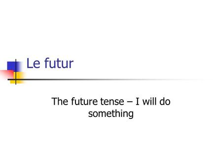 Le futur The future tense – I will do something. Aller + infinitive Youve already learnt one way to talk about the future. Aller + infinitive = I am going.