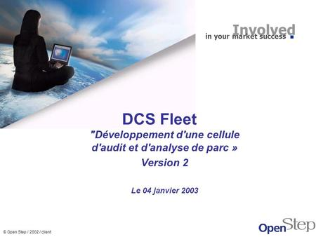 © Open Step / 2002 / client DCS Fleet Développement d'une cellule d'audit et d'analyse de parc » Version 2 Le 04 janvier 2003 Involved in your market.