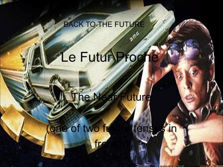 Le Futur Proche The Near Future (one of two future tenses in french) BACK TO THE FUTURE.