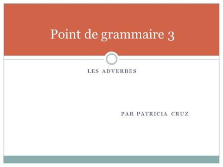 Point de grammaire 3 Les adverbes Par Patricia Cruz.