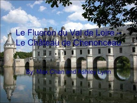 Le Flueron du Val de Loire – Le Château de Chenonceau By: Max Chan and Ashley Lynn.