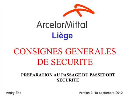 Septembre 20121 CONSIGNES GENERALES DE SECURITE PREPARATION AU PASSAGE DU PASSEPORT SECURITE Liège Version 3, 10 septembre 2012Andry Eric.