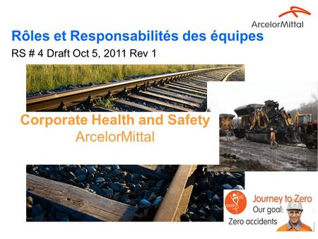 1 Corporate Health and Safety ArcelorMittal Rôles et Responsabilités des équipes RS # 4 Draft Oct 5, 2011 Rev 1.