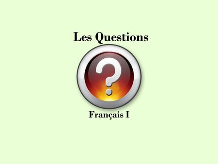 Les Questions Français I. YES or NO Questions There are 4 ways to form yes or no questions: 1. EST-CE QUE + SENTENCE Est-ce que tu aimes les hamburgers?
