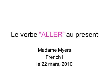 Le verbe ALLER au present Madame Myers French I le 22 mars, 2010.