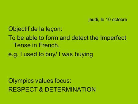 Jeudi, le 10 octobre Objectif de la leçon: To be able to form and detect the Imperfect Tense in French. e.g. I used to buy/ I was buying Olympics values.