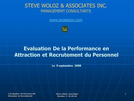 STEVE WOLOZ & ASSOCIATES INC. MANAGEMENT CONSULTANTS www.swaassoc.com Evaluation De la Performance en Attraction et Recrutement du Personnel Le 9 septembre.