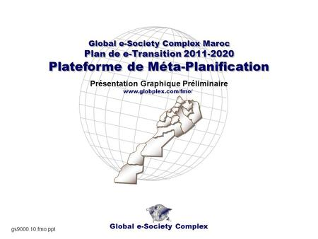 Global e-Society Complex Global e-Society Complex Maroc Plan de e-Transition 2011-2020 Plateforme de Méta-Planification Global e-Society Complex Maroc.