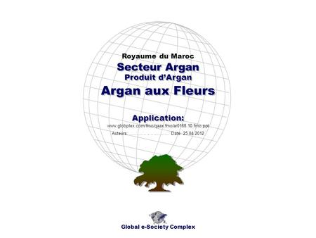 Produit dArgan Royaume du Maroc Global e-Society Complex www.globplex.com/fmo/qaax.fmo/ar0168.10.fmo.ppt Secteur Argan Application: Auteurs: …………………….…