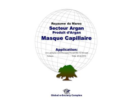 Produit dArgan Royaume du Maroc Global e-Society Complex www.globplex.com/fmo/qaax.fmo/ar0164.10.fmo.ppt Secteur Argan Application: Auteurs: …………………….…