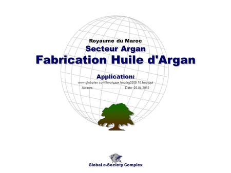 Fabrication Huile d'Argan Royaume du Maroc Global e-Society Complex www.globplex.com/fmo/qaax.fmo/ag0209.10.fmo.ppt Secteur Argan Application: Auteurs:
