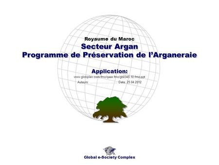 Programme de Préservation de lArganeraie Royaume du Maroc Global e-Society Complex www.globplex.com/fmo/qaax.fmo/gb0345.10.fmo.ppt Secteur Argan Application: