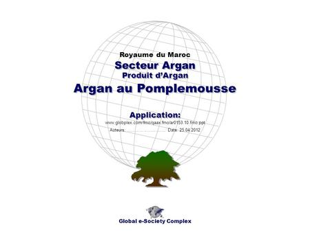 Produit dArgan Royaume du Maroc Global e-Society Complex www.globplex.com/fmo/qaax.fmo/ar0153.10.fmo.ppt Secteur Argan Application: Auteurs: …………………….…