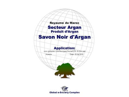 Produit dArgan Royaume du Maroc Global e-Society Complex www.globplex.com/fmo/qaax.fmo/ar0170.10.fmo.ppt Secteur Argan Application: Auteurs: …………………….…