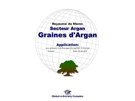 Graines d'Argan Royaume du Maroc Global e-Society Complex www.globplex.com/fmo/qaax.fmo/ag0202.10.fmo.ppt Secteur Argan Application: Auteurs: …………………….…