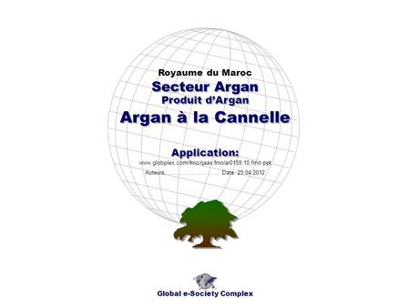 Produit dArgan Royaume du Maroc Global e-Society Complex www.globplex.com/fmo/qaax.fmo/ar0159.10.fmo.ppt Secteur Argan Application: Auteurs: …………………….…