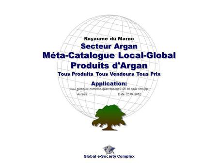 Méta-Catalogue Local-Global Produits d'Argan Royaume du Maroc Global e-Society Complex www.globplex.com/fmo/qaax.fmo/mc0105.10.qaax.fmo.ppt Secteur Argan.